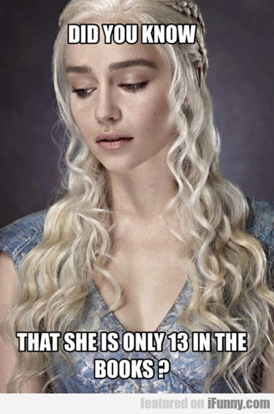 did you know that she is only 13 in the books...