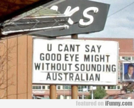 you can't say good eye might...