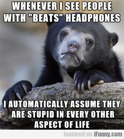 Whenever I See People With Beats...
