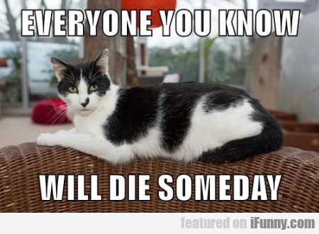 Everyone You Know Will Die Someday
