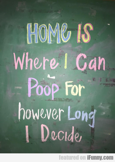 Home Is Where I Can Poop For Hours...