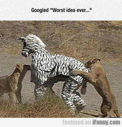 Googled Worst Idea Ever...