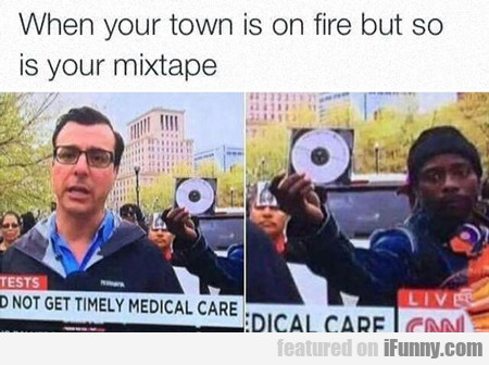 when your town is on fire...