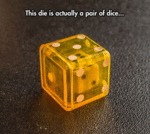 This Die Is Actually A Pair Of Dice...