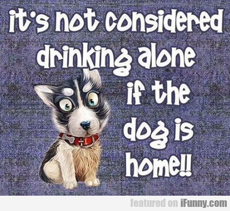It's Not Considered Drinking Alone...