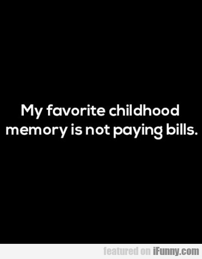 My Favorite Childhood Memory Is Not Paying Bills..