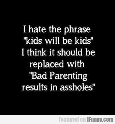 I Hate The Phrase Kids Will Be Kids...