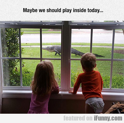 maybe we should play inside today...