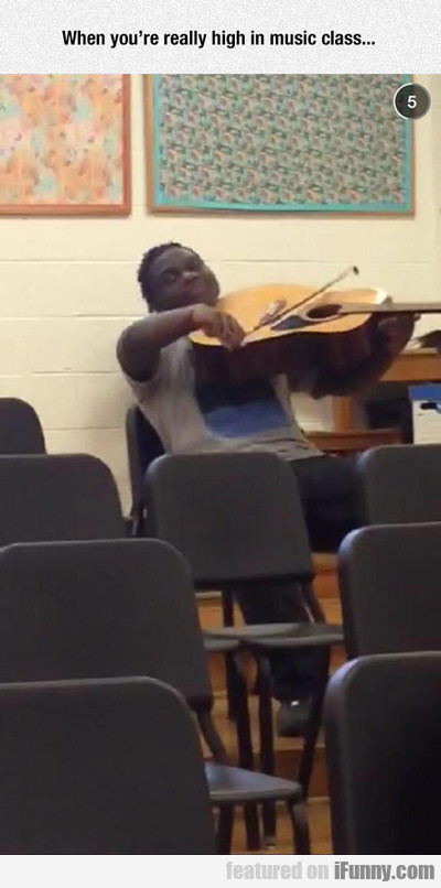 When You're Really High In Music Class...