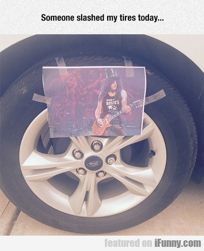 someone slashed my tires today...