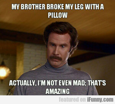 My Brother Broke My Leg With A Pillow...