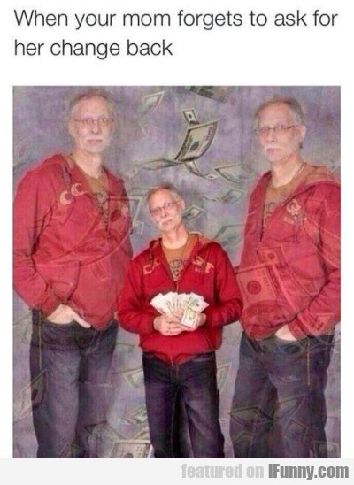 When Your Mom Forgets To Ask For Her Change