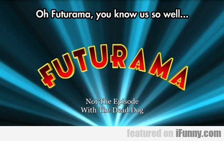 Oh Futurama, You Know Us So Well...
