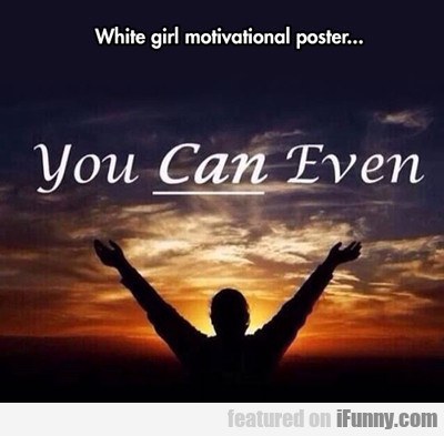White Girl Motivational Poster...