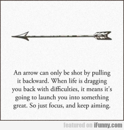 An arrow can be only shot by pulling it backward