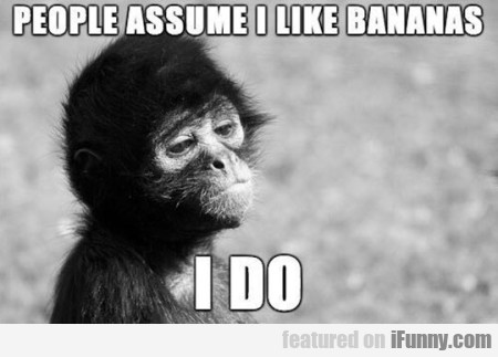 People Assume I Like Bananas... I Do...