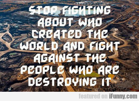 Stop Fighting About Who Created The World And...