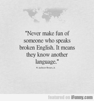 Never Make Fun Of Someone Who Speaks Broken...