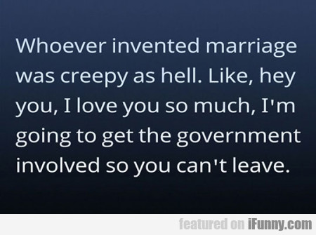 Whoever Invented Marriage Was Creepy As Hell...