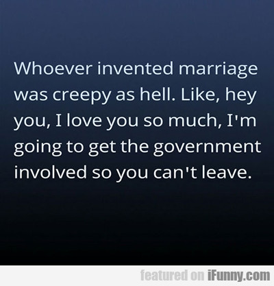 Whoever Invented Marriage...