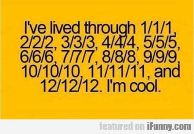 I've Lived Through 1/1/1, 2/2/2, 3/3/3...