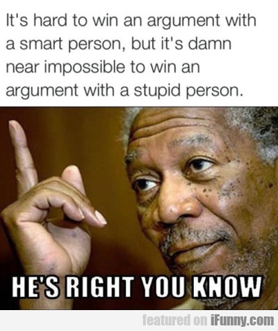 It's Hard To Win An Argument With...