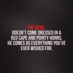 The Devil Doesn't Come Dressed In A Red Cape...