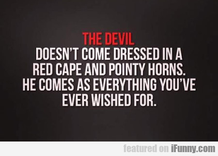 The devil doesn't come dressed in a...