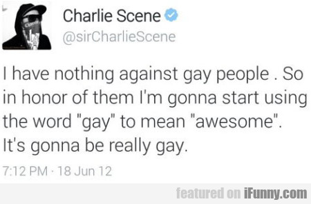 I have nothing against gay people...