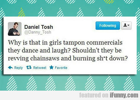 Why Is It That In Girls Tampon Commercials...