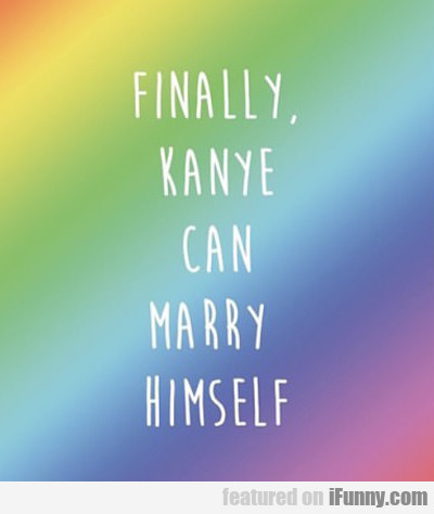 Finally, Kanye Can Marry Himself...