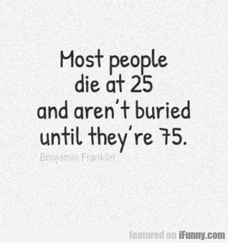 Most People Die At 25.