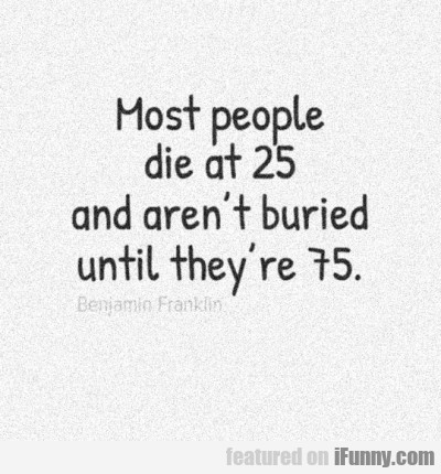 Most people die at 25 and aren't buried...