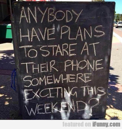 anybody have plans to stare at their phones?