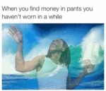 When You Find Money In Pants...