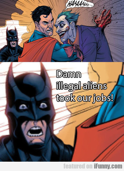 Damn Illegal Aliens Took Our Jobs...