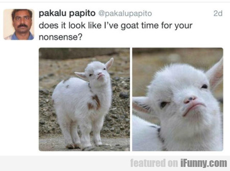 Does It Look Like I Ve Goat Time For Your