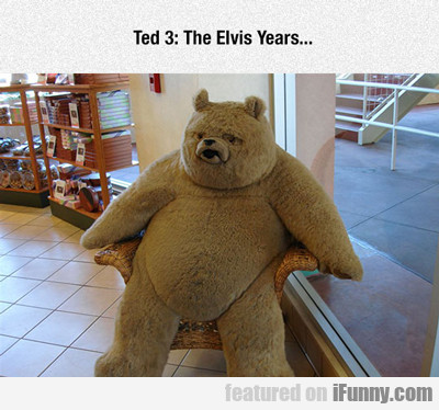 Ted 3: The Elvis Years...