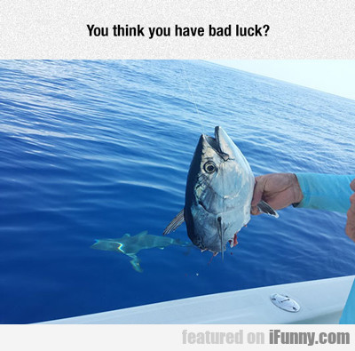 you think you have bad luck?