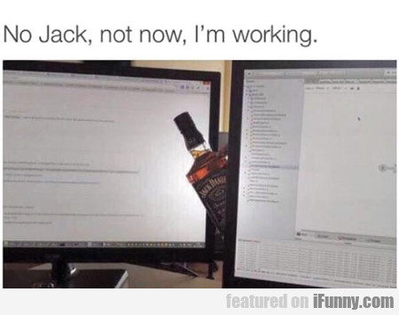 No Jack, Not Now...