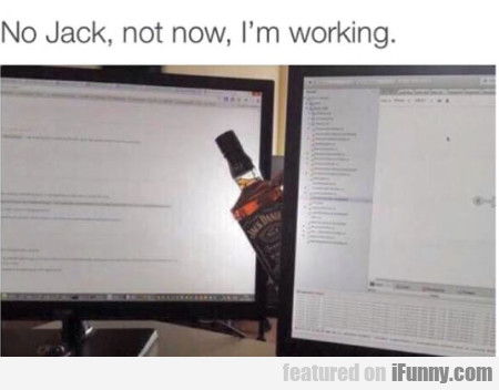 No Jack Not Now I M Working