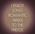 I Enjoy Long Romantic Walks To The Fridge...