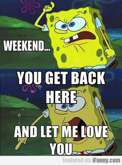 weekend... you get back here...