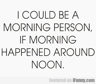 i could be a morning person...