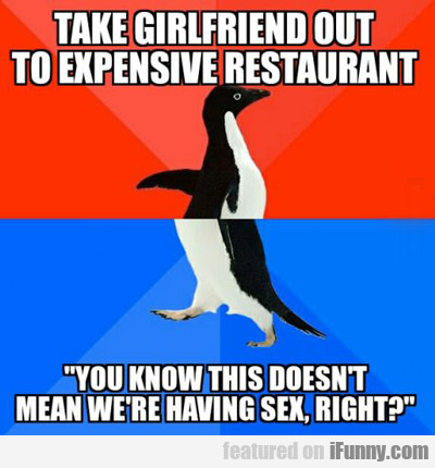 Take Girlfriend Out To Expensive Restaurant...