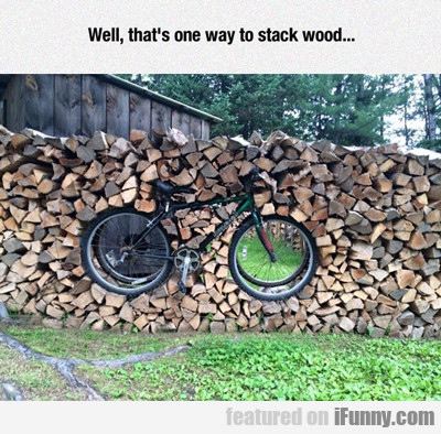 Well, That's One Way To Stack Wood...