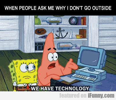 when people ask me why I don't go outside...