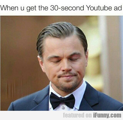 When You Get The 30-second Youtube Ad...