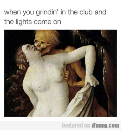 When You Grindin In The Club And The Lights Come