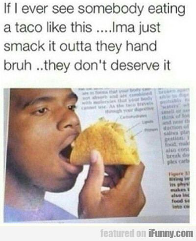 If I Ever See Somebody Eating A Taco Like This